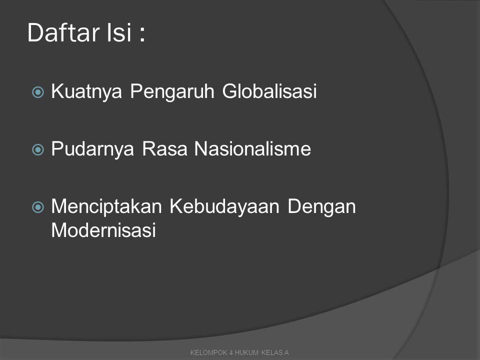 Daftar Isi :  Kuatnya Pengaruh Globalisasi  Pudarnya Rasa Nasionalisme  Menciptakan Kebudayaan Dengan Modernisasi KELOMPOK 4 HUKUM KELAS A