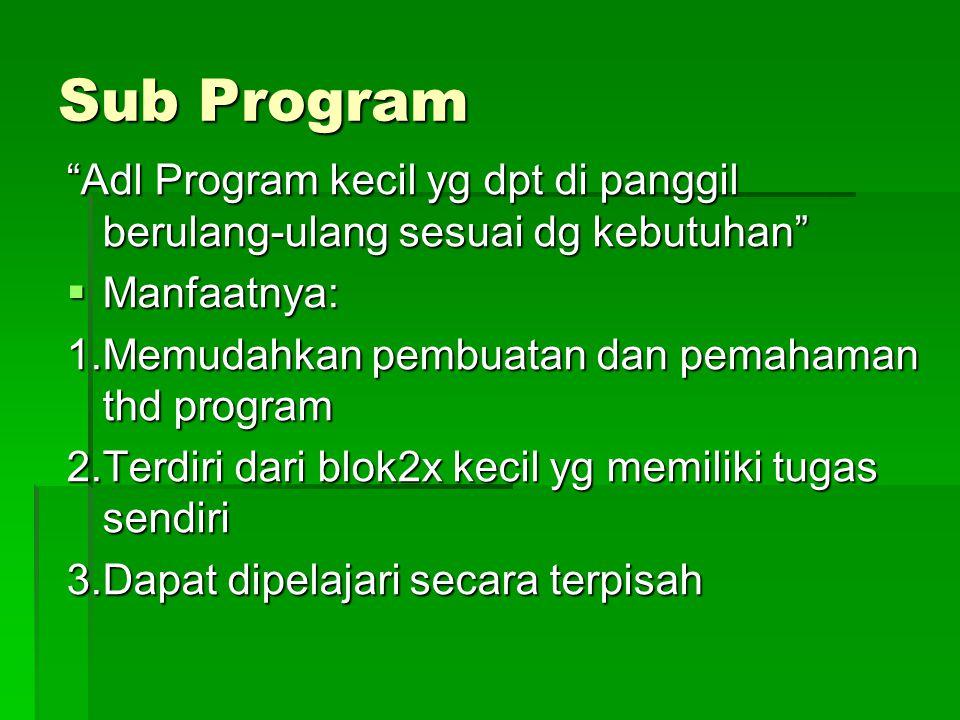 Sub Program Adl Program kecil yg dpt di panggil berulang-ulang sesuai dg kebutuhan  Manfaatnya: 1.Memudahkan pembuatan dan pemahaman thd program 2.Terdiri dari blok2x kecil yg memiliki tugas sendiri 3.Dapat dipelajari secara terpisah