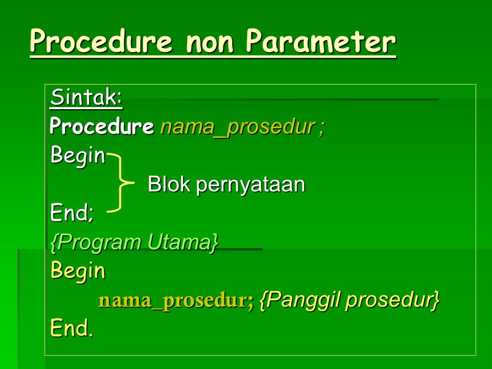 Procedure non Parameter Sintak: Procedure nama_prosedur ; Begin Blok pernyataan Blok pernyataanEnd; {Program Utama} Begin nama_prosedur; {Panggil pros