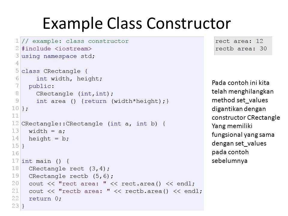 Example Class Constructor Pada contoh ini kita telah menghilangkan method set_values digantikan dengan constructor CRectangle Yang memiliki fungsional yang sama dengan set_values pada contoh sebelumnya