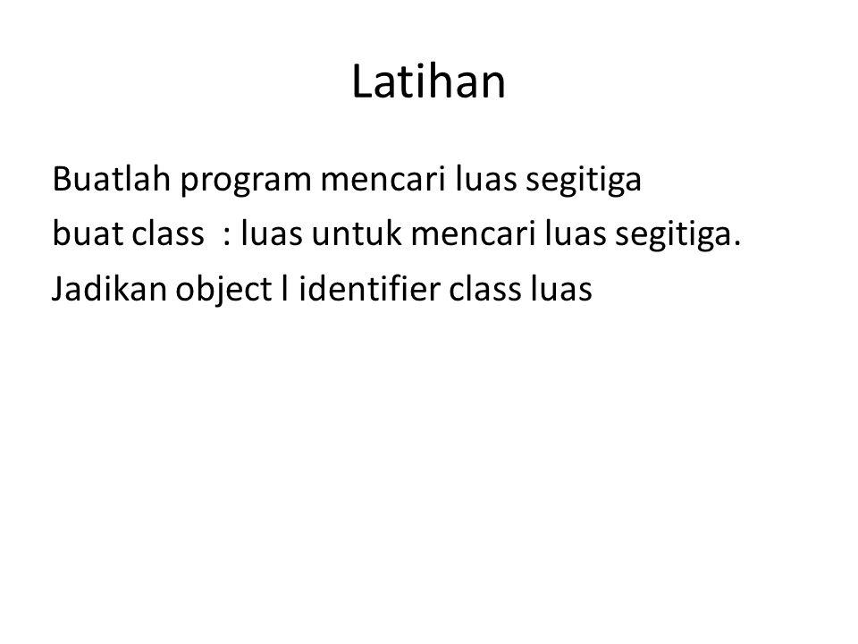 Latihan Buatlah program mencari luas segitiga buat class : luas untuk mencari luas segitiga. Jadikan object l identifier class luas