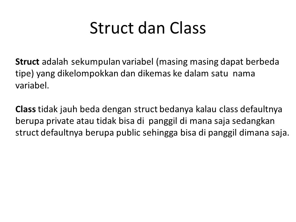 Example Struct & Class #include using namespace std; struct data { int panjang; int lebar; int luas; }; int main() { clrscr(); data persegi; cout >persegi.panjang; cout >persegi.lebar; persegi.luas = persegi.panjang*persegi.lebar; cout<< Luas: <<persegi.luas; return 0; } #include using namespace std; class data { public: int panjang; int lebar; int luas; }; int main() { clrscr(); data persegi; cout >persegi.panjang; cout >persegi.lebar; persegi.luas = persegi.panjang*persegi.lebar; cout<< Luas: <<persegi.luas; return 0; }