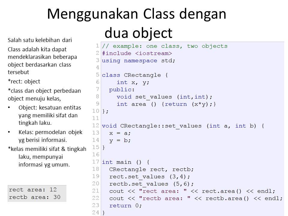 Menggunakan Class dengan dua object Salah satu kelebihan dari Class adalah kita dapat mendeklarasikan beberapa object berdasarkan class tersebut *rect: object *class dan object perbedaan object menuju kelas, Object: kesatuan entitas yang memiliki sifat dan tingkah laku.