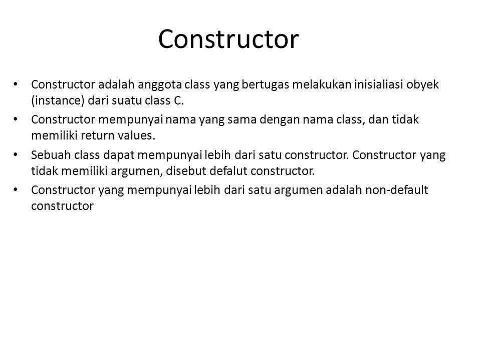Constructor Constructor adalah anggota class yang bertugas melakukan inisialiasi obyek (instance) dari suatu class C. Constructor mempunyai nama yang