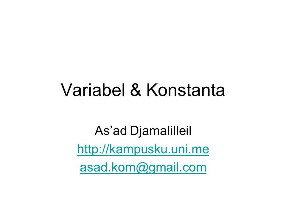 Variabel & Konstanta As'ad Djamalilleil http://kampusku.uni.me asad.kom@gmail.com