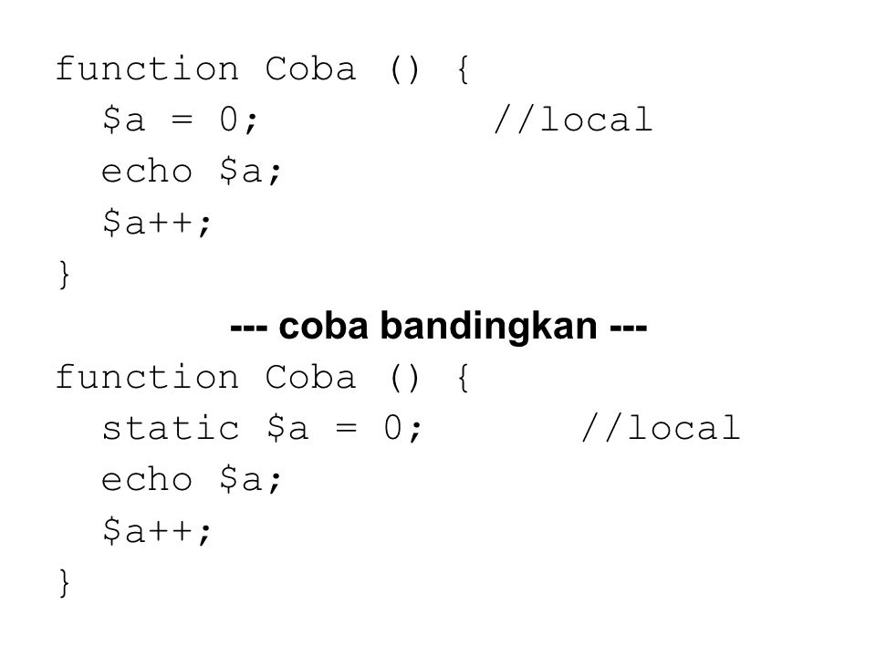function Coba () { $a = 0;//local echo $a; $a++; } --- coba bandingkan --- function Coba () { static $a = 0;//local echo $a; $a++; }