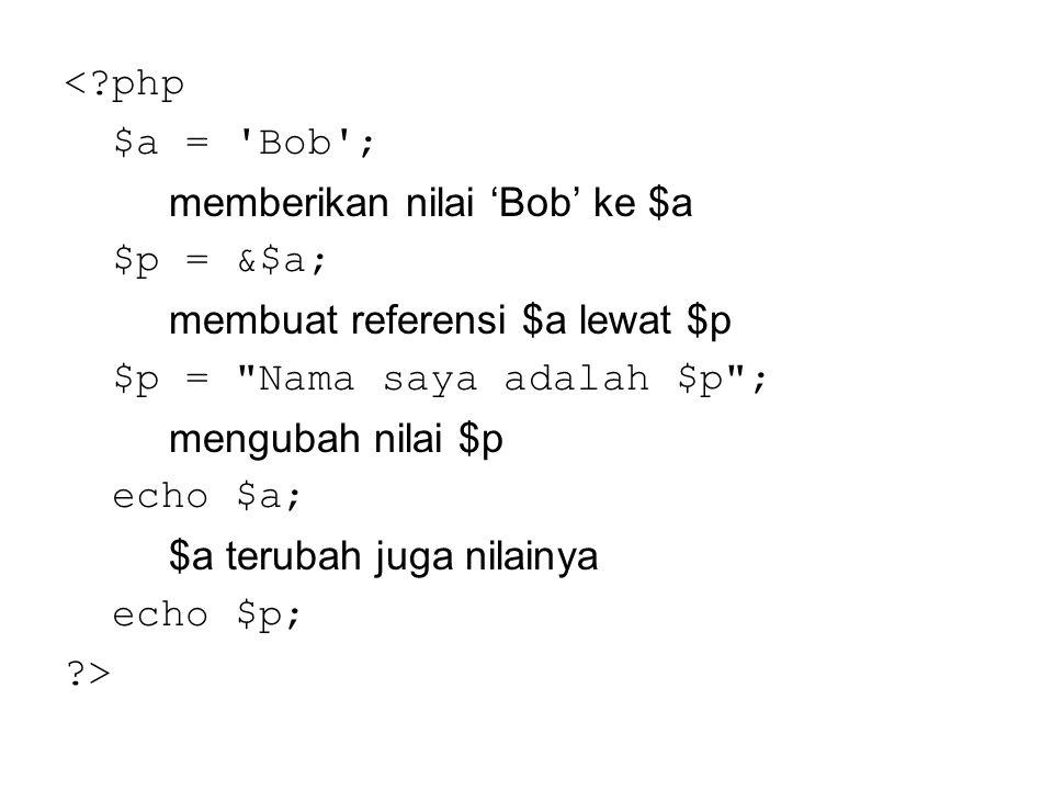 <?php $a = 'Bob'; memberikan nilai 'Bob' ke $a $p = &$a; membuat referensi $a lewat $p $p =