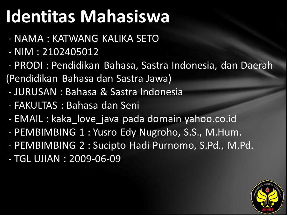 Identitas Mahasiswa - NAMA : KATWANG KALIKA SETO - NIM : 2102405012 - PRODI : Pendidikan Bahasa, Sastra Indonesia, dan Daerah (Pendidikan Bahasa dan Sastra Jawa) - JURUSAN : Bahasa & Sastra Indonesia - FAKULTAS : Bahasa dan Seni - EMAIL : kaka_love_java pada domain yahoo.co.id - PEMBIMBING 1 : Yusro Edy Nugroho, S.S., M.Hum.