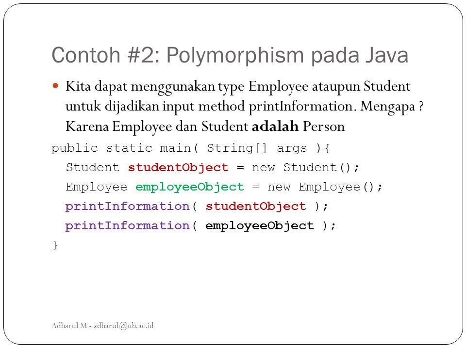Contoh #2: Polymorphism pada Java Kita dapat menggunakan type Employee ataupun Student untuk dijadikan input method printInformation. Mengapa ? Karena