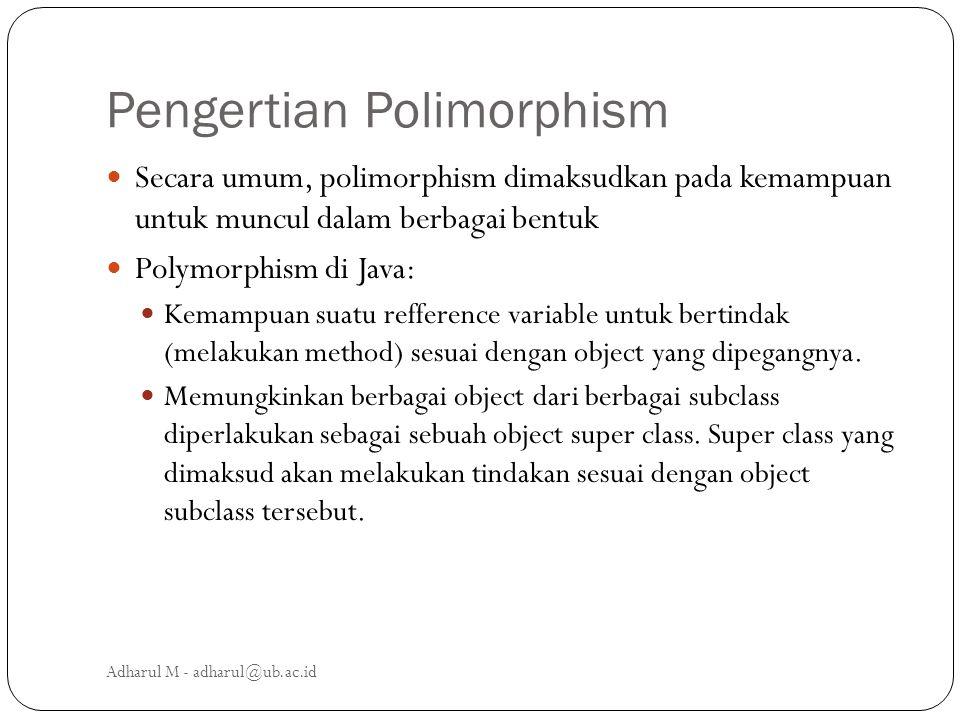 Pengertian Polimorphism Secara umum, polimorphism dimaksudkan pada kemampuan untuk muncul dalam berbagai bentuk Polymorphism di Java: Kemampuan suatu