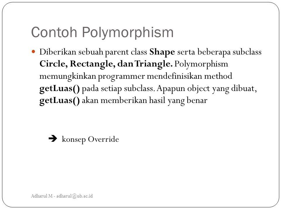 Contoh Polymorphism Diberikan sebuah parent class Shape serta beberapa subclass Circle, Rectangle, dan Triangle. Polymorphism memungkinkan programmer