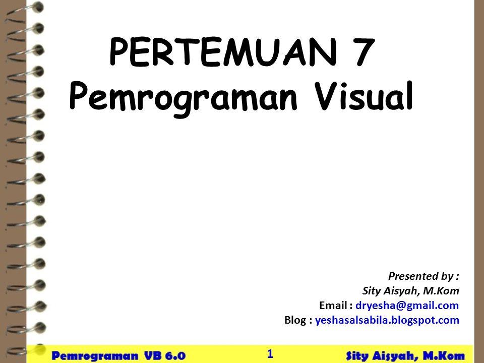 1 PERTEMUAN 7 Pemrograman Visual Presented by : Sity Aisyah, M.Kom Email : dryesha@gmail.com Blog : yeshasalsabila.blogspot.com