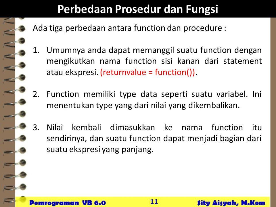 11 Perbedaan Prosedur dan Fungsi Ada tiga perbedaan antara function dan procedure : 1.Umumnya anda dapat memanggil suatu function dengan mengikutkan nama function sisi kanan dari statement atau ekspresi.