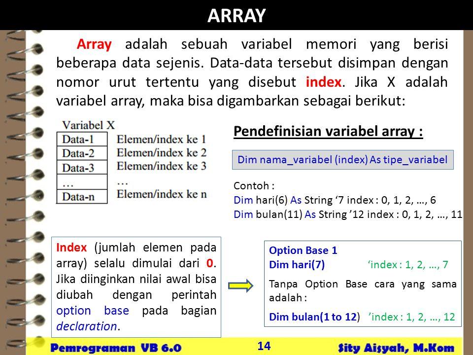 14 ARRAY Array adalah sebuah variabel memori yang berisi beberapa data sejenis. Data-data tersebut disimpan dengan nomor urut tertentu yang disebut in
