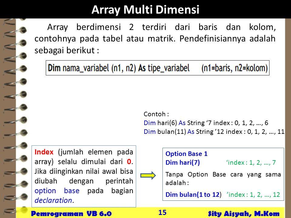 15 Array Multi Dimensi Array berdimensi 2 terdiri dari baris dan kolom, contohnya pada tabel atau matrik. Pendefinisiannya adalah sebagai berikut : In