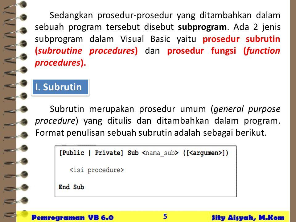 5 Sedangkan prosedur-prosedur yang ditambahkan dalam sebuah program tersebut disebut subprogram. Ada 2 jenis subprogram dalam Visual Basic yaitu prose
