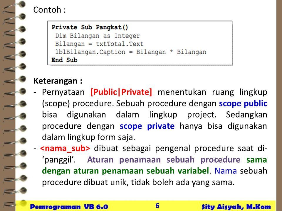 6 Contoh : Keterangan : -Pernyataan [Public|Private] menentukan ruang lingkup (scope) procedure. Sebuah procedure dengan scope public bisa digunakan d