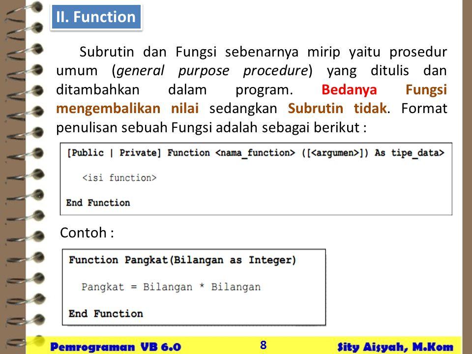 8 II. Function Subrutin dan Fungsi sebenarnya mirip yaitu prosedur umum (general purpose procedure) yang ditulis dan ditambahkan dalam program. Bedany