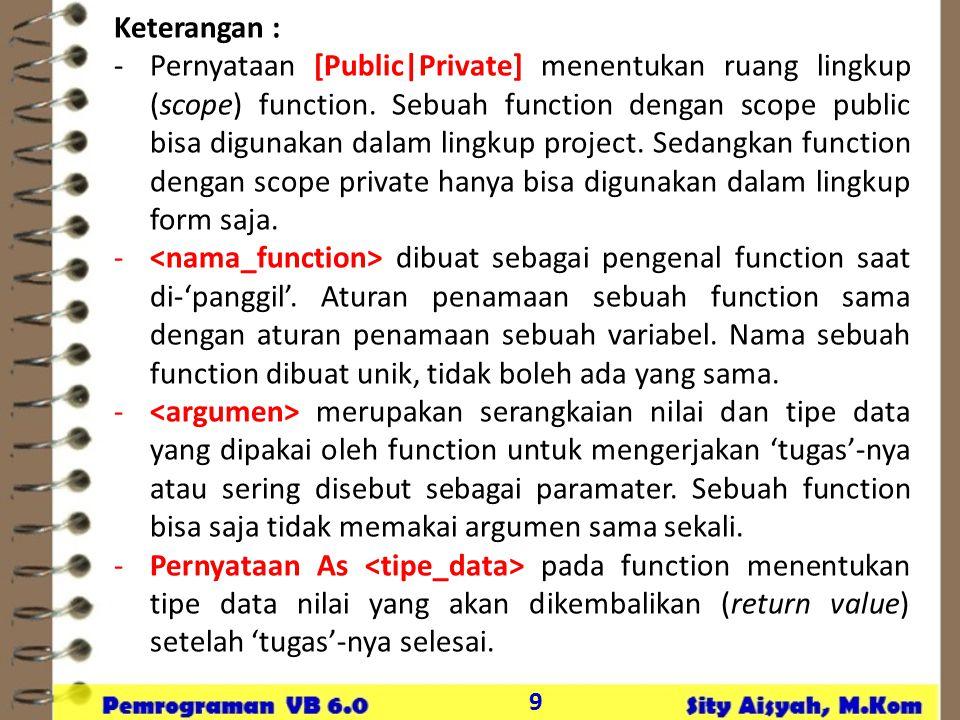 9 Keterangan : -Pernyataan [Public|Private] menentukan ruang lingkup (scope) function. Sebuah function dengan scope public bisa digunakan dalam lingku