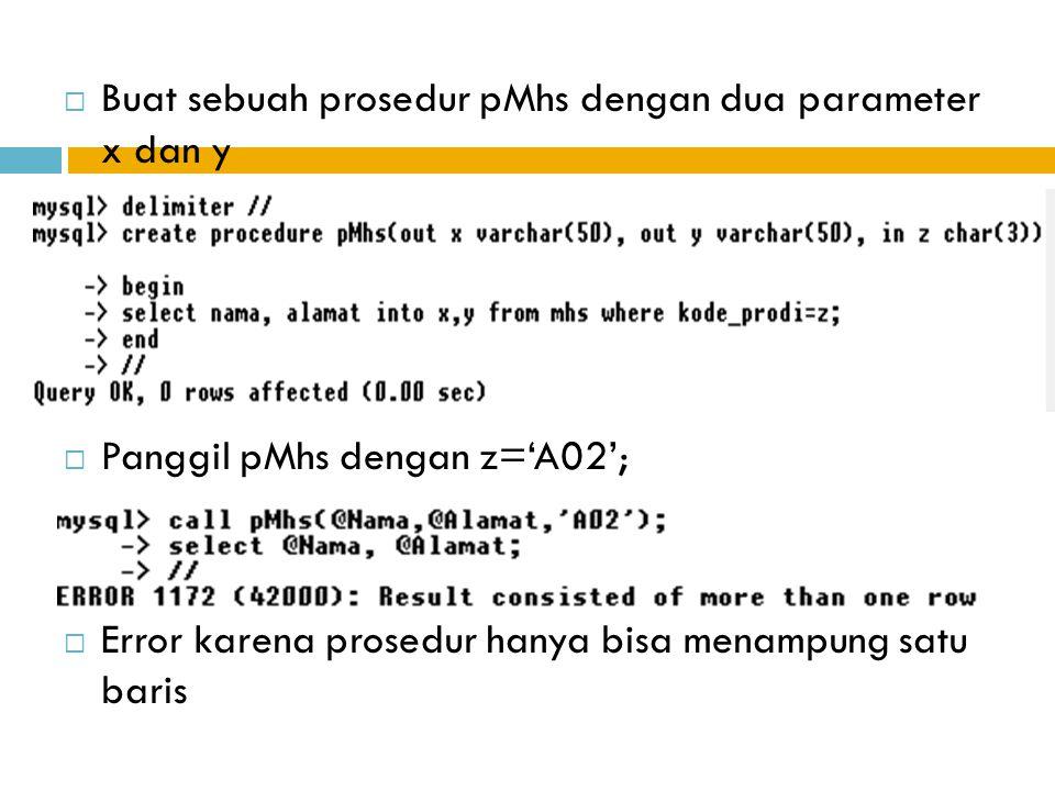  Buat sebuah prosedur pMhs dengan dua parameter x dan y  Panggil pMhs dengan z='A02';  Error karena prosedur hanya bisa menampung satu baris