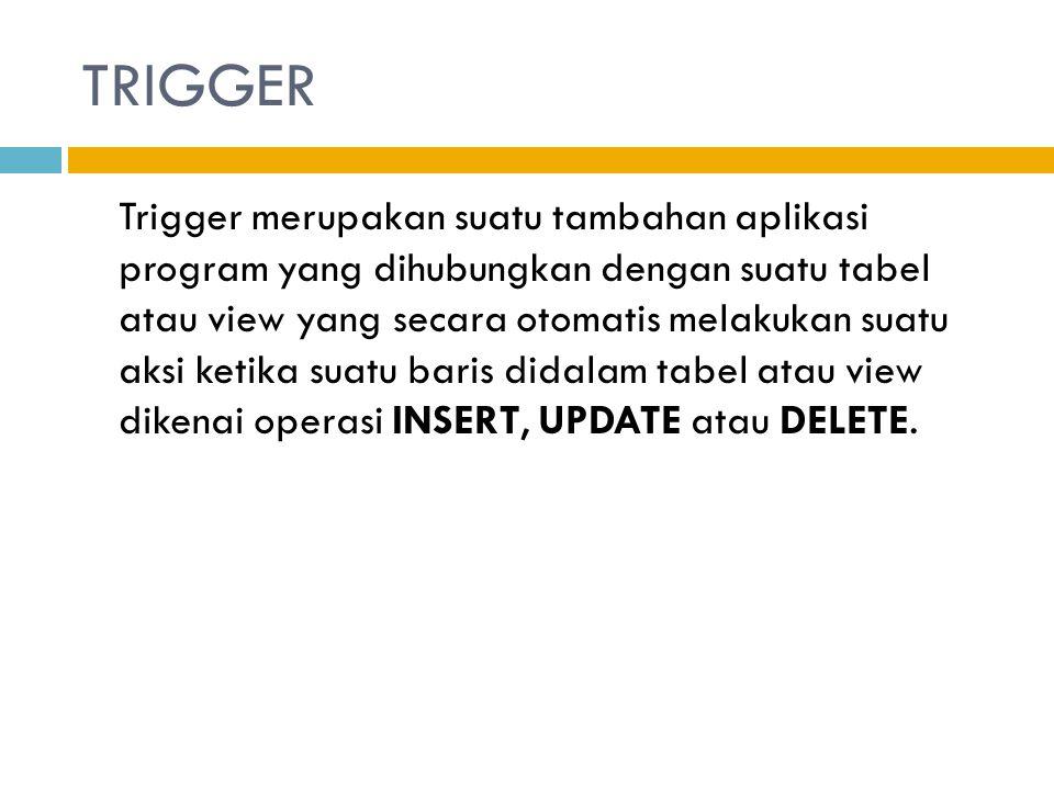 Trigger merupakan suatu tambahan aplikasi program yang dihubungkan dengan suatu tabel atau view yang secara otomatis melakukan suatu aksi ketika suatu
