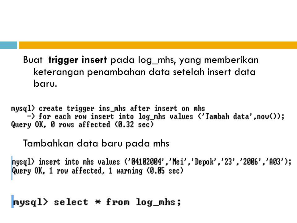 Buat trigger insert pada log_mhs, yang memberikan keterangan penambahan data setelah insert data baru. Tambahkan data baru pada mhs