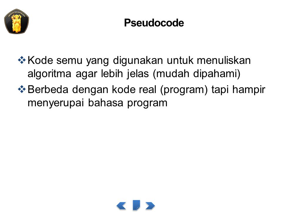 Pseudocode  Kode semu yang digunakan untuk menuliskan algoritma agar lebih jelas (mudah dipahami)  Berbeda dengan kode real (program) tapi hampir me