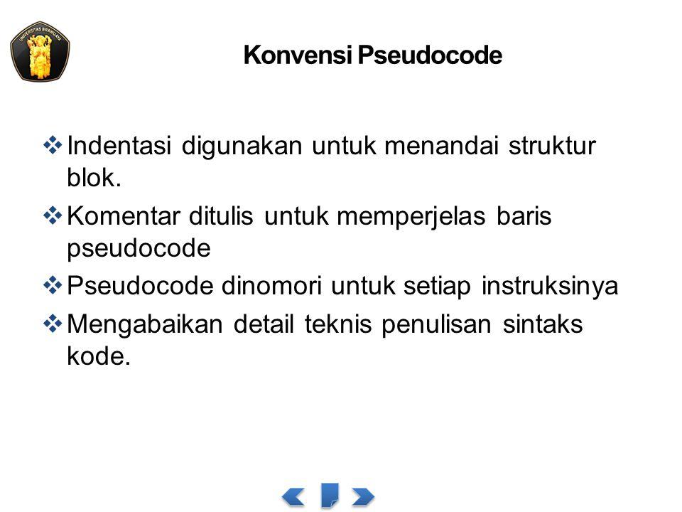 Konvensi Pseudocode  Indentasi digunakan untuk menandai struktur blok.  Komentar ditulis untuk memperjelas baris pseudocode  Pseudocode dinomori un