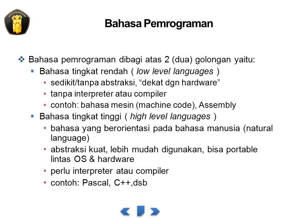 Bahasa Pemrograman  Bahasa pemrograman dibagi atas 2 (dua) golongan yaitu:  Bahasa tingkat rendah ( low level languages ) sedikit/tanpa abstraksi, dekat dgn hardware tanpa interpreter atau compiler contoh: bahasa mesin (machine code), Assembly  Bahasa tingkat tinggi ( high level languages ) bahasa yang berorientasi pada bahasa manusia (natural language) abstraksi kuat, lebih mudah digunakan, bisa portable lintas OS & hardware perlu interpreter atau compiler contoh: Pascal, C++,dsb