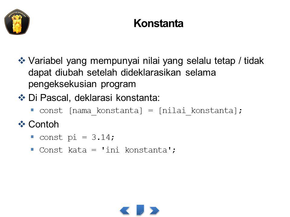 Konstanta  Variabel yang mempunyai nilai yang selalu tetap / tidak dapat diubah setelah dideklarasikan selama pengeksekusian program  Di Pascal, deklarasi konstanta:  const [nama_konstanta] = [nilai_konstanta];  Contoh  const pi = 3.14;  Const kata = ini konstanta ;