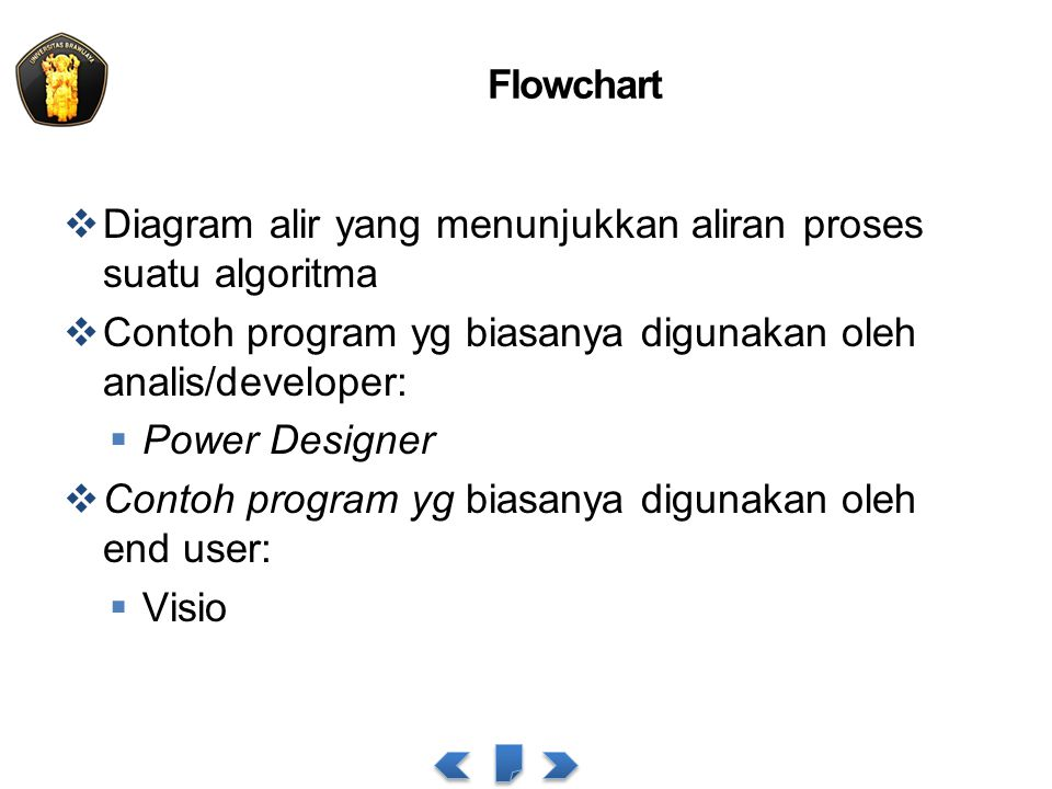 Flowchart  Diagram alir yang menunjukkan aliran proses suatu algoritma  Contoh program yg biasanya digunakan oleh analis/developer:  Power Designer  Contoh program yg biasanya digunakan oleh end user:  Visio
