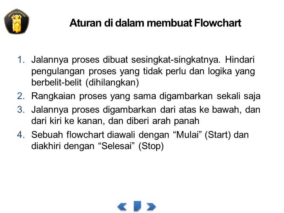 Aturan di dalam membuat Flowchart 1.Jalannya proses dibuat sesingkat-singkatnya. Hindari pengulangan proses yang tidak perlu dan logika yang berbelit-
