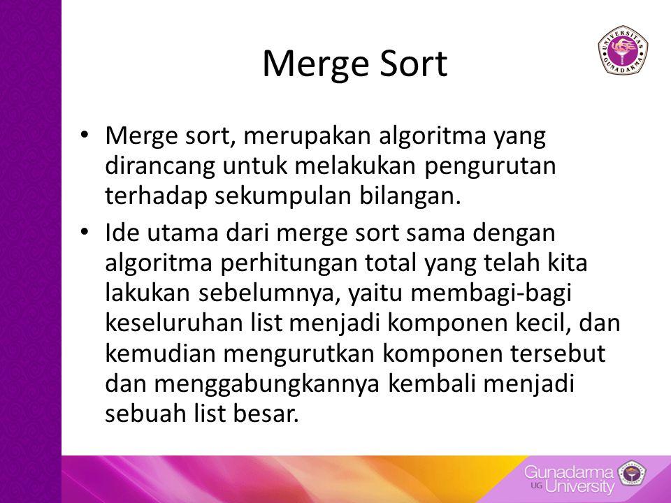 Merge Sort Merge sort, merupakan algoritma yang dirancang untuk melakukan pengurutan terhadap sekumpulan bilangan. Ide utama dari merge sort sama deng