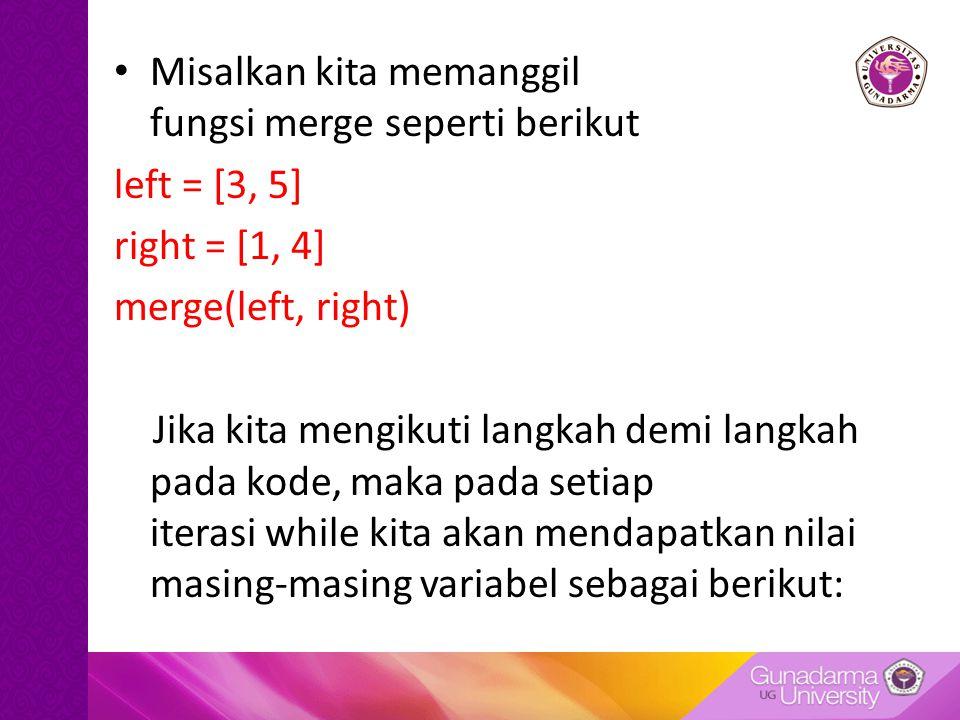 Misalkan kita memanggil fungsi merge seperti berikut left = [3, 5] right = [1, 4] merge(left, right) Jika kita mengikuti langkah demi langkah pada kod