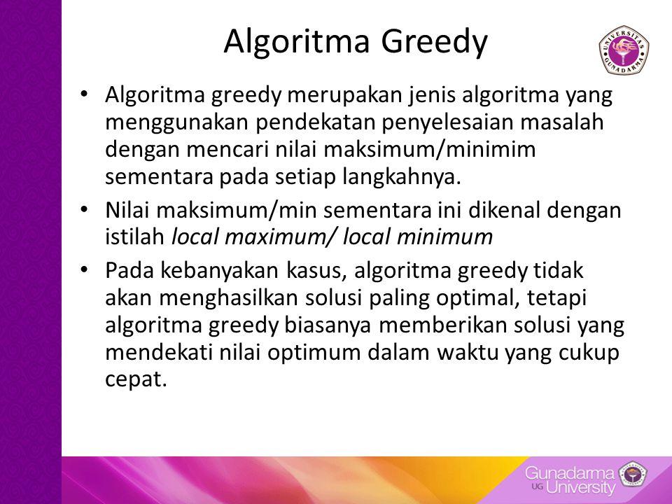 Algoritma Greedy Algoritma greedy merupakan jenis algoritma yang menggunakan pendekatan penyelesaian masalah dengan mencari nilai maksimum/minimim sementara pada setiap langkahnya.