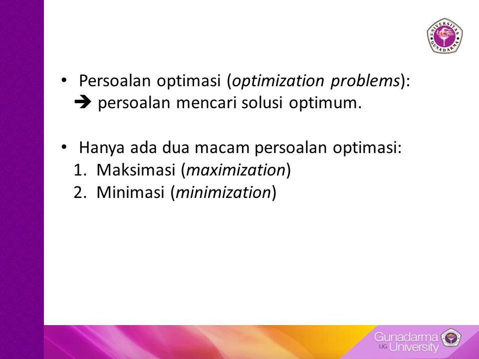 Persoalan optimasi (optimization problems):  persoalan mencari solusi optimum. Hanya ada dua macam persoalan optimasi: 1. Maksimasi (maximization) 2.