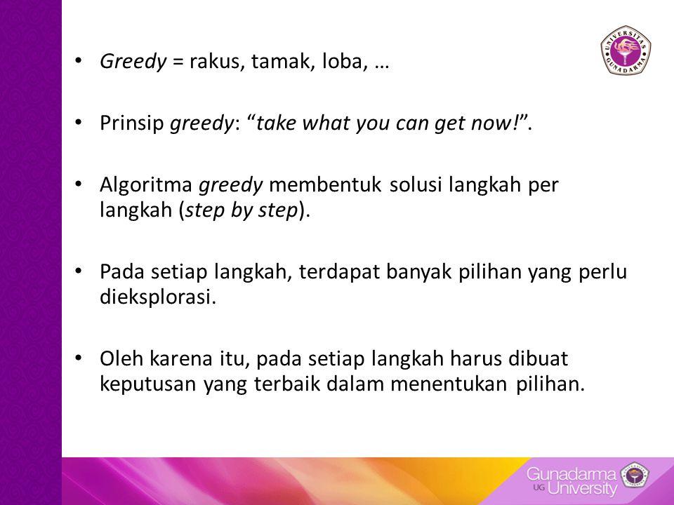 Greedy = rakus, tamak, loba, … Prinsip greedy: take what you can get now! .