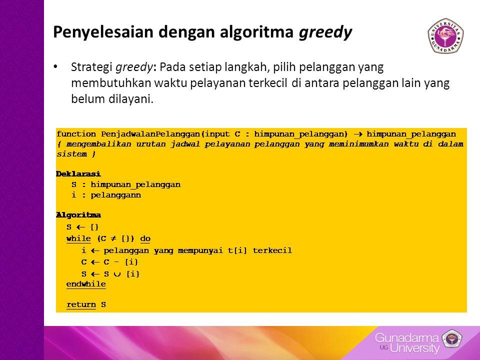 Penyelesaian dengan algoritma greedy Strategi greedy: Pada setiap langkah, pilih pelanggan yang membutuhkan waktu pelayanan terkecil di antara pelangg