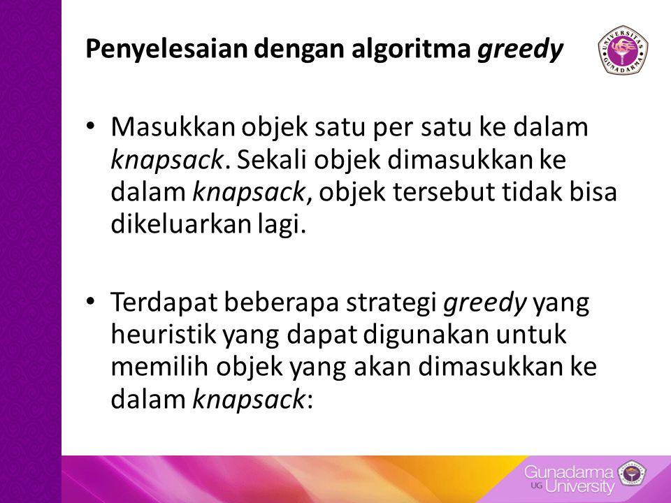 Penyelesaian dengan algoritma greedy Masukkan objek satu per satu ke dalam knapsack.