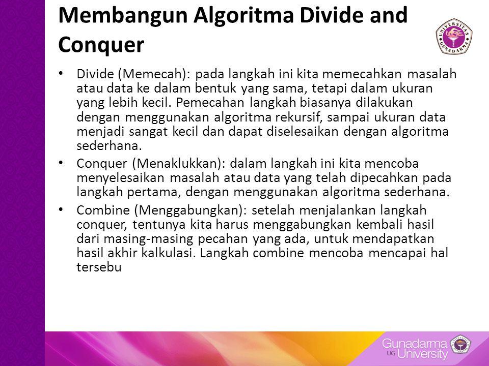 Membangun Algoritma Divide and Conquer Divide (Memecah): pada langkah ini kita memecahkan masalah atau data ke dalam bentuk yang sama, tetapi dalam ukuran yang lebih kecil.