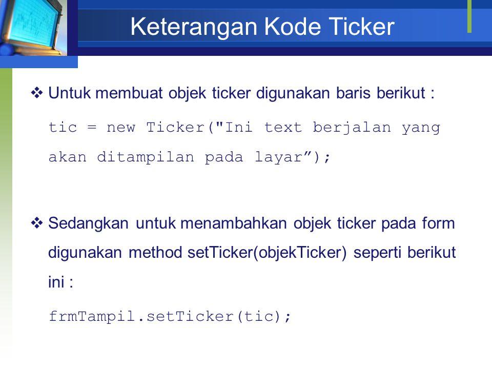 Keterangan Kode Ticker  Untuk membuat objek ticker digunakan baris berikut : tic = new Ticker(