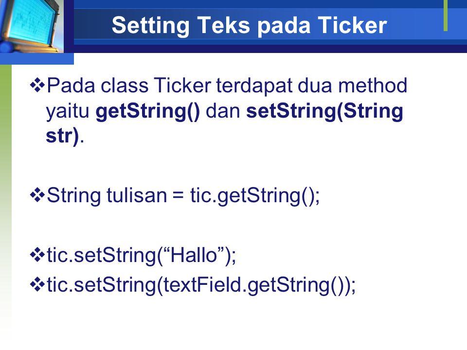 Setting Teks pada Ticker  Pada class Ticker terdapat dua method yaitu getString() dan setString(String str).  String tulisan = tic.getString();  ti