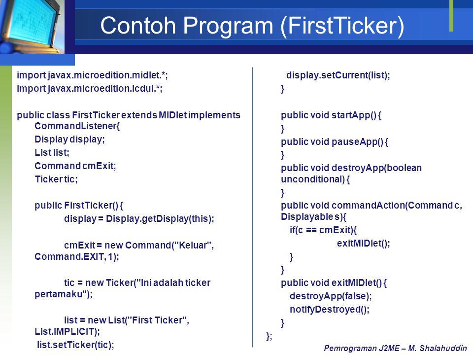 Contoh Program (FirstTicker) import javax.microedition.midlet.*; import javax.microedition.lcdui.*; public class FirstTicker extends MIDlet implements