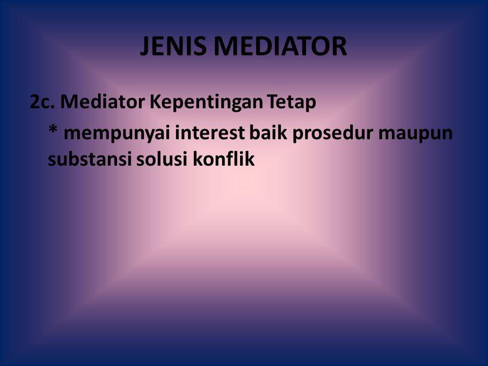 JENIS MEDIATOR 2c. Mediator Kepentingan Tetap * mempunyai interest baik prosedur maupun substansi solusi konflik