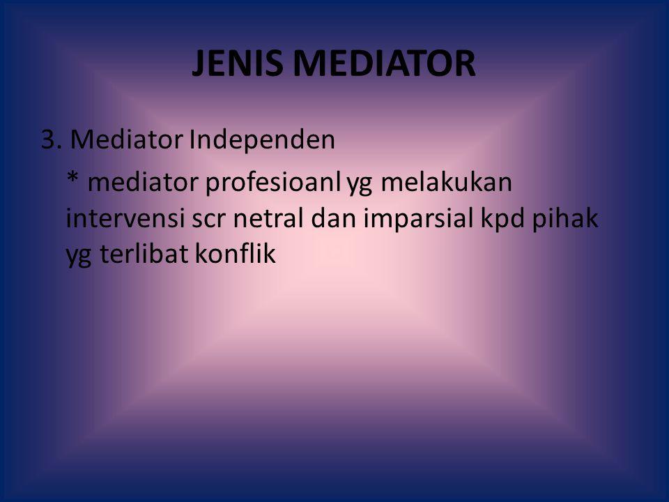 JENIS MEDIATOR 3. Mediator Independen * mediator profesioanl yg melakukan intervensi scr netral dan imparsial kpd pihak yg terlibat konflik