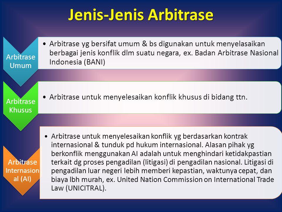 Jenis-Jenis Arbitrase Arbitrase Umum Arbitrase yg bersifat umum & bs digunakan untuk menyelasaikan berbagai jenis konflik dlm suatu negara, ex. Badan