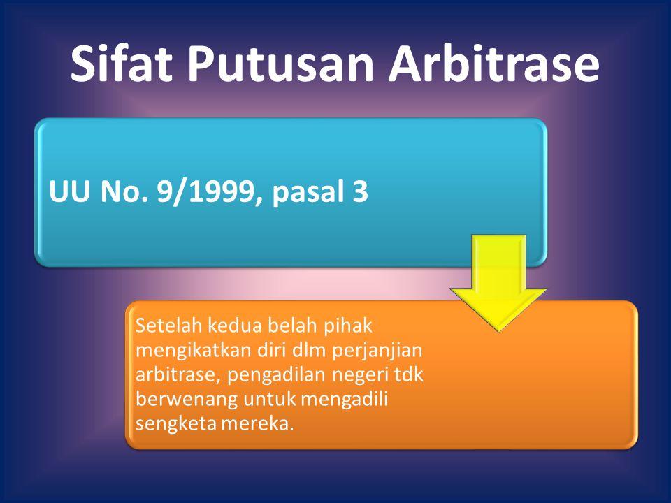 Sifat Putusan Arbitrase UU No. 9/1999, pasal 3 Setelah kedua belah pihak mengikatkan diri dlm perjanjian arbitrase, pengadilan negeri tdk berwenang un