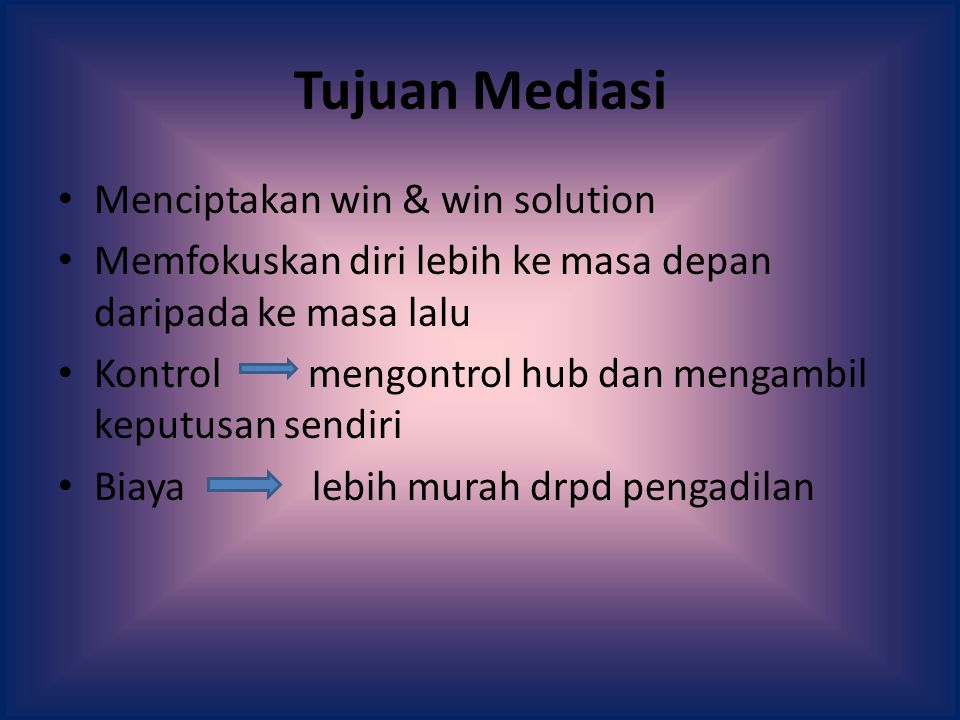 Tujuan Mediasi Menciptakan win & win solution Memfokuskan diri lebih ke masa depan daripada ke masa lalu Kontrol mengontrol hub dan mengambil keputusan sendiri Biaya lebih murah drpd pengadilan