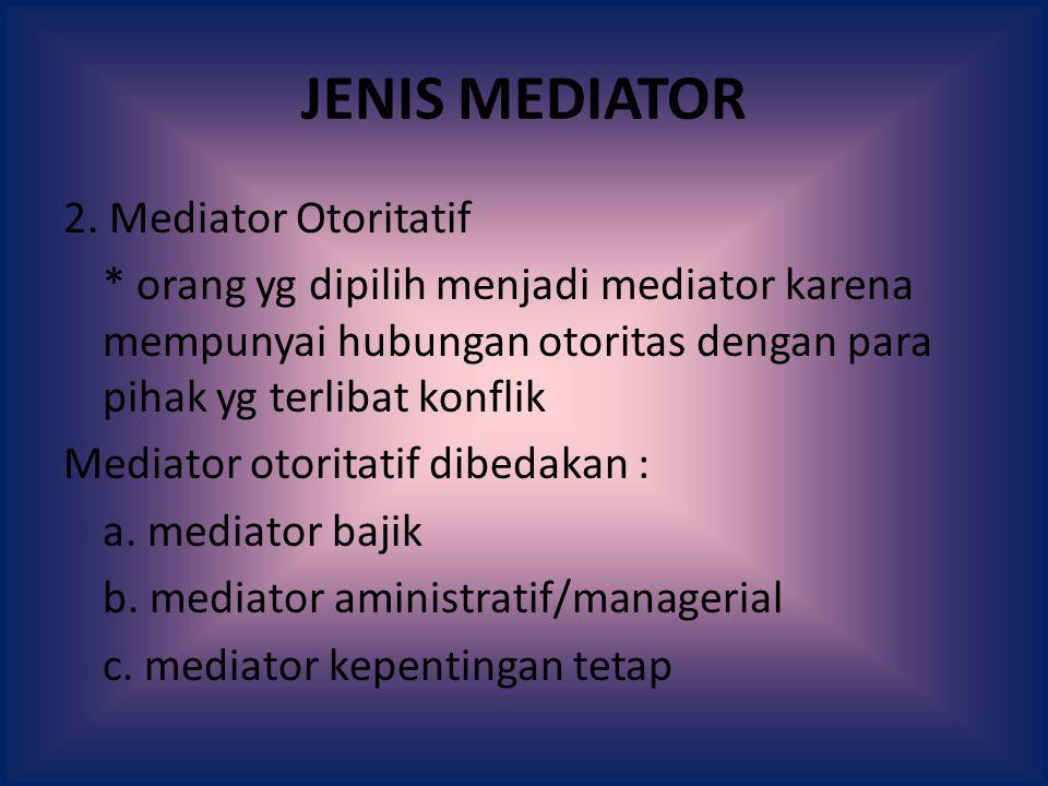 JENIS MEDIATOR 2. Mediator Otoritatif * orang yg dipilih menjadi mediator karena mempunyai hubungan otoritas dengan para pihak yg terlibat konflik Med