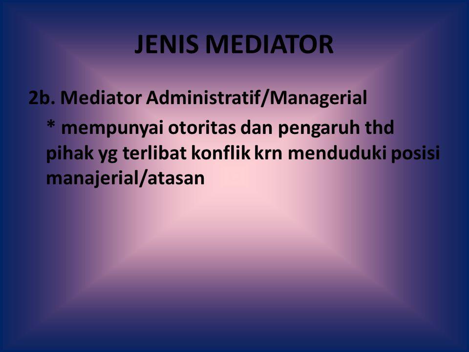 JENIS MEDIATOR 2b. Mediator Administratif/Managerial * mempunyai otoritas dan pengaruh thd pihak yg terlibat konflik krn menduduki posisi manajerial/a
